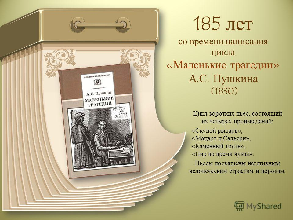 185 лет со времени написания цикла «Маленькие трагедии» А.С. Пушкина (1830) Цикл коротких пьес, состоящий из четырех произведений: «Скупой рыцарь», «Моцарт и Сальери», «Каменный гость», «Пир во время чумы». Пьесы посвящены негативным человеческим стр