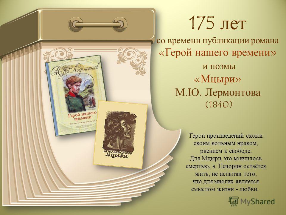 175 лет со времени публикации романа «Герой нашего времени» и поэмы «Мцыри» М.Ю. Лермонтова (1840) Герои произведений схожи своим вольным нравом, рвением к свободе. Для Мцыри это кончилось смертью, а Печорин остаётся жить, не испытав того, что для мн