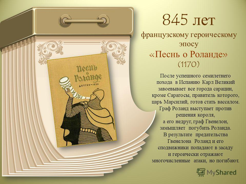 845 лет французскому героическому эпосу «Песнь о Роланде» (1170) После успешного семилетнего похода в Испанию Карл Великий завоевывает все города сарацин, кроме Сарагосы, правитель которого, царь Марсилий, готов стать вассалом. Граф Роланд выступает