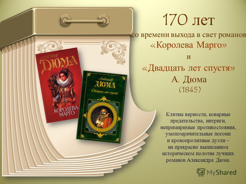 170 лет со времени выхода в свет романов «Королева Марго» и «Двадцать лет спустя» А. Дюма (1845) Клятвы верности, коварные предательства, интриги, непримиримые противостояния, умопомрачительные погони и кровопролитные дуэли – на прекрасно выписанном