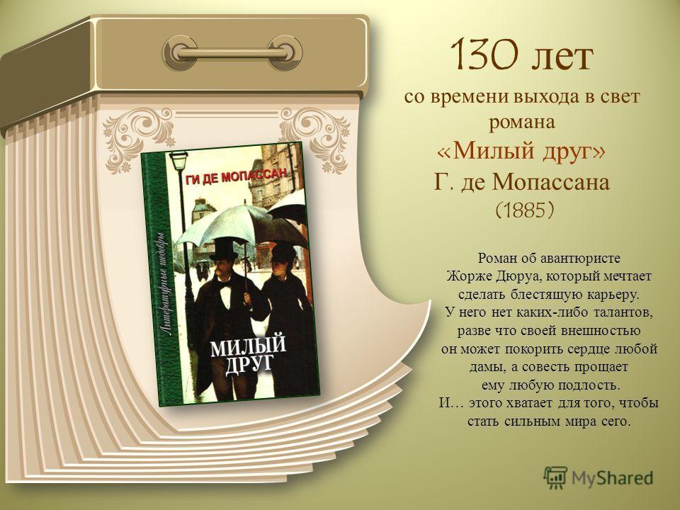 130 лет со времени выхода в свет романа «Милый друг» Г. де Мопассана (1885) Роман об авантюристе Жорже Дюруа, который мечтает сделать блестящую карьеру. У него нет каких-либо талантов, разве что своей внешностью он может покорить сердце любой дамы, а