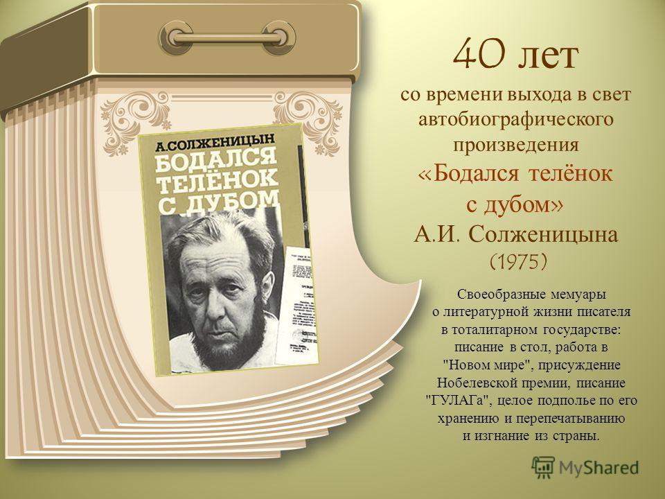 40 лет со времени выхода в свет автобиографического произведения «Бодался телёнок с дубом» А.И. Солженицына (1975) Своеобразные мемуары о литературной жизни писателя в тоталитарном государстве: писание в стол, работа в