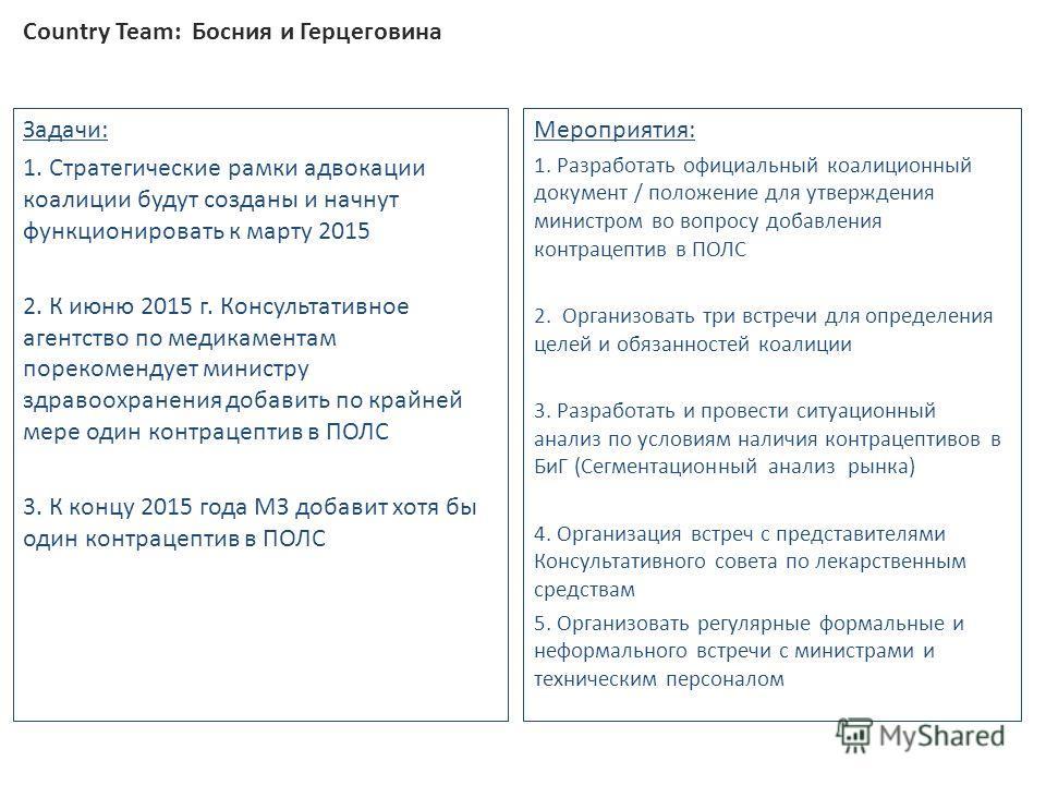 Country Team: Босния и Герцеговина Задачи: 1. Стратегические рамки адвокации коалиции будут созданы и начнут функционировать к марту 2015 2. К июню 2015 г. Консультативное агентство по медикаментам порекомендует министру здравоохранения добавить по к