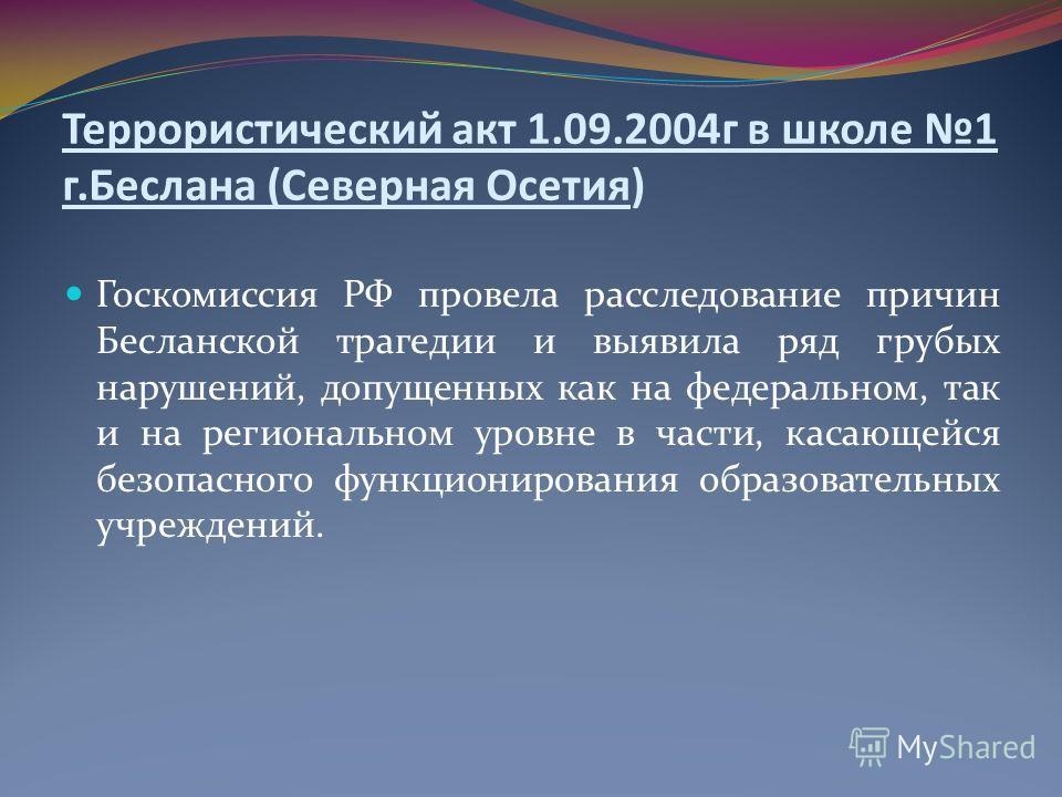 Госкомиссия РФ провела расследование причин Бесланской трагедии и выявила ряд грубых нарушений, допущенных как на федеральном, так и на региональном уровне в части, касающейся безопасного функционирования образовательных учреждений. Террористический