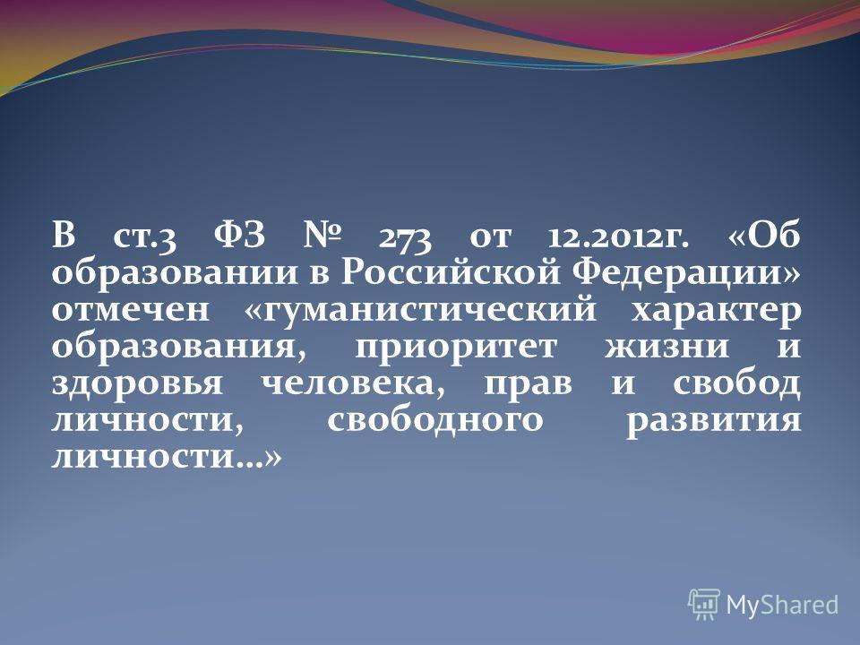 В ст.3 ФЗ 273 от 12.2012 г. «Об образовании в Российской Федерации» отмечен «гуманистический характер образования, приоритет жизни и здоровья человека, прав и свобод личности, свободного развития личности…»