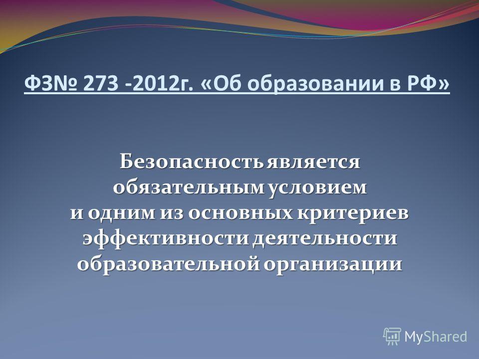 ФЗ 273 -2012 г. «Об образовании в РФ» Безопасность является обязательным условием и одним из основных критериев эффективности деятельности образовательной организации