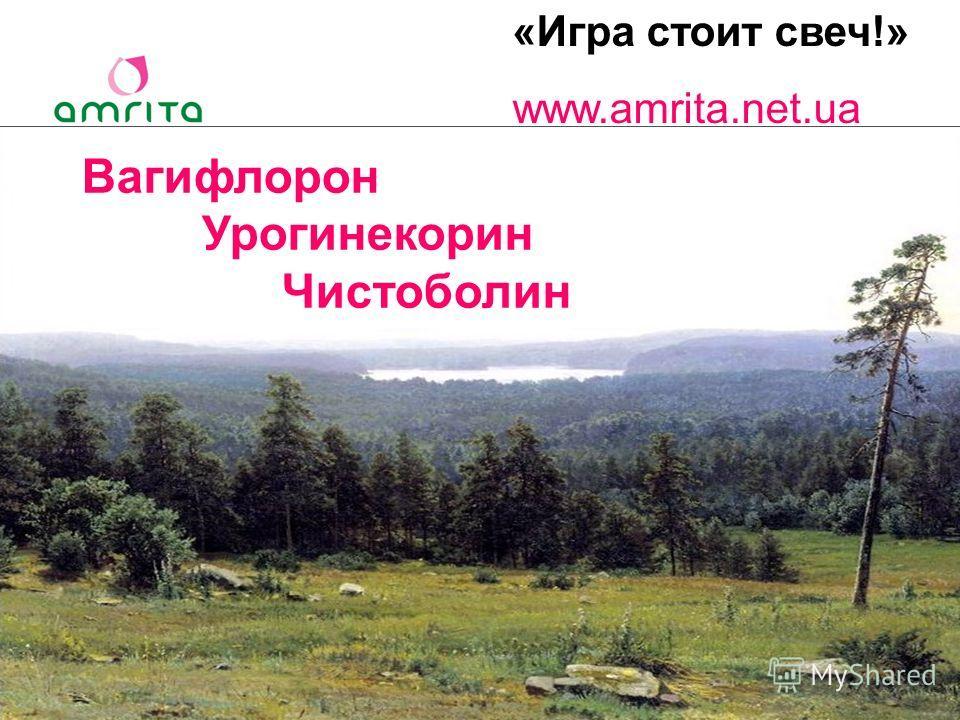 «Игра стоит свеч!» www.amrita.net.ua Вагифлорон Урогинекорин Чистоболин