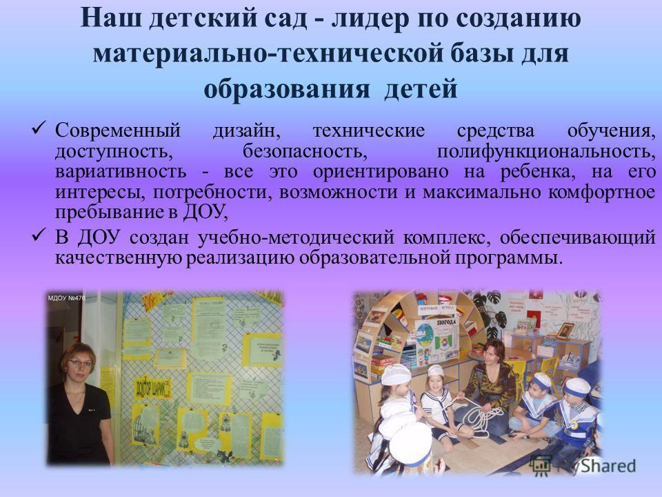 Наш детский сад - лидер по созданию материально-технической базы для образования детей Современный дизайн, технические средства обучения, доступность, безопасность, полифункциональность, вариативность - все это ориентировано на ребенка, на его интере
