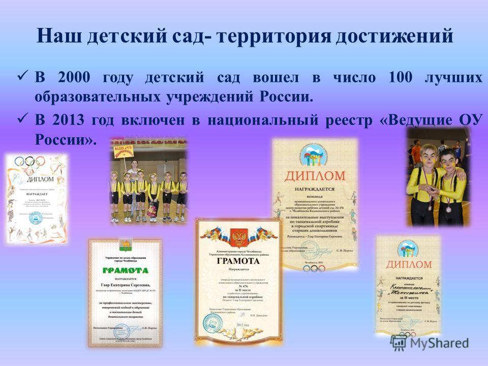 Наш детский сад- территория достижений В 2000 году детский сад вошел в число 100 лучших образовательных учреждений России. В 2013 год включен в национальный реестр «Ведущие ОУ России».