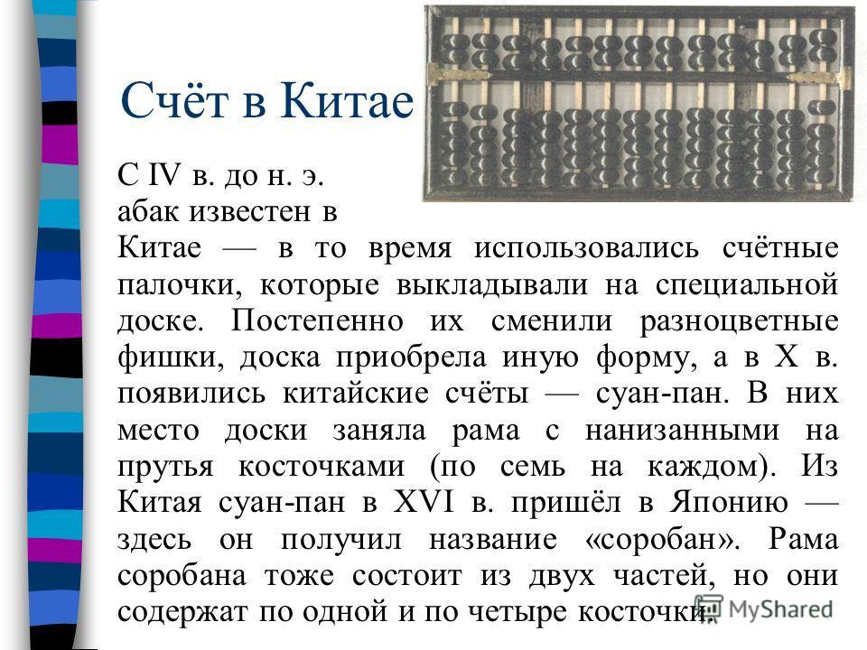 Счёт в Китае С IV в. до н. э. абак известен в Китае в то время использовались счётные палочки, которые выкладывали на специальной доске. Постепенно их сменили разноцветные фишки, доска приобрела иную форму, а в X в. появились китайские счёты суан-пан