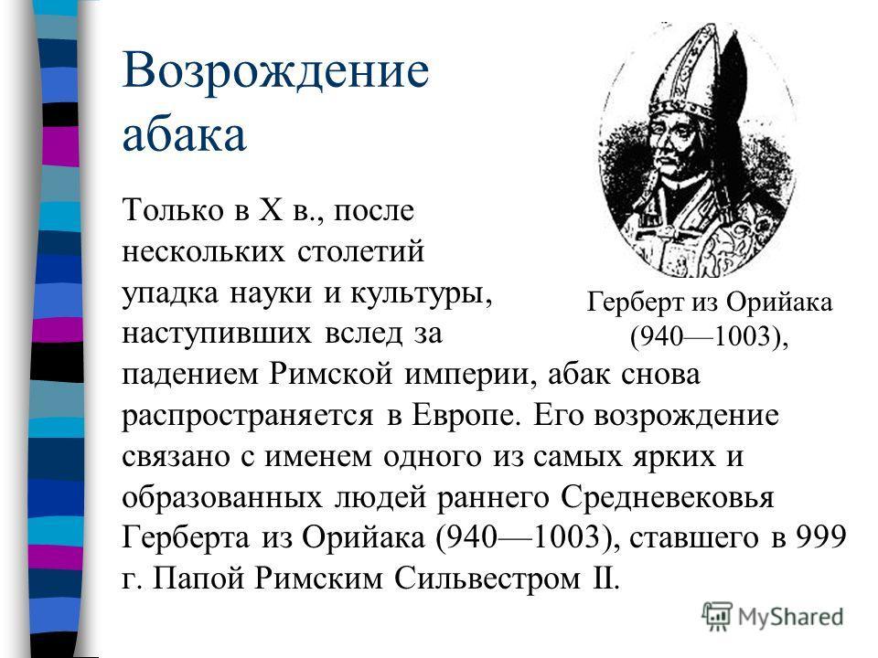 Возрождение абака Только в X в., после нескольких столетий упадка науки и культуры, наступивших вслед за падением Римской империи, абак снова распространяется в Европе. Его возрождение связано с именем одного из самых ярких и образованных людей ранне