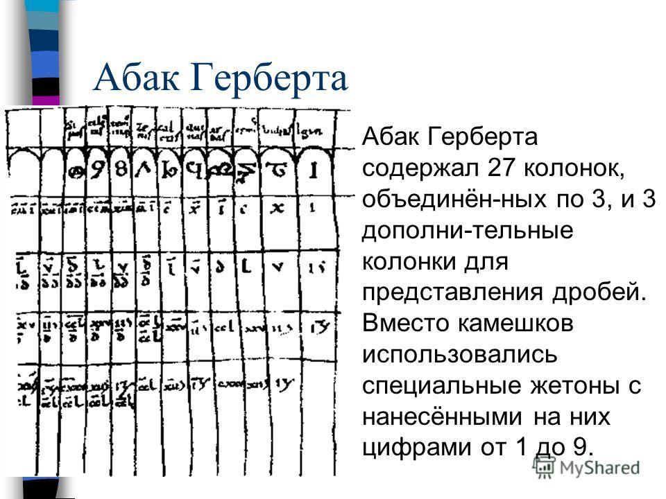 Абак Герберта Абак Герберта содержал 27 колонок, объединён-ных по 3, и 3 дополни-тельные колонки для представления дробей. Вместо камешков использовались специальные жетоны с нанесёнными на них цифрами от 1 до 9.