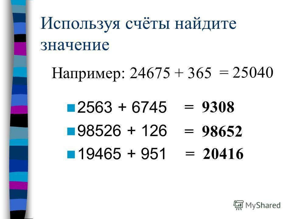 Используя счёты найдите значение 2563 + 6745 98526 + 126 19465 + 951 = 9308 = 98652 = 20416 Например: 24675 + 365 = 25040