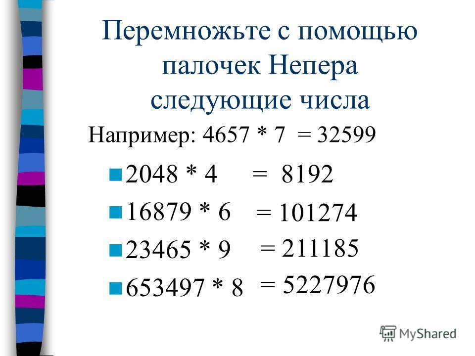 Перемножьте с помощью палочек Непера следующие числа 2048 * 4 16879 * 6 23465 * 9 653497 * 8 = 8192 = 101274 = 211185 = 5227976 Например: 4657 * 7 = 32599