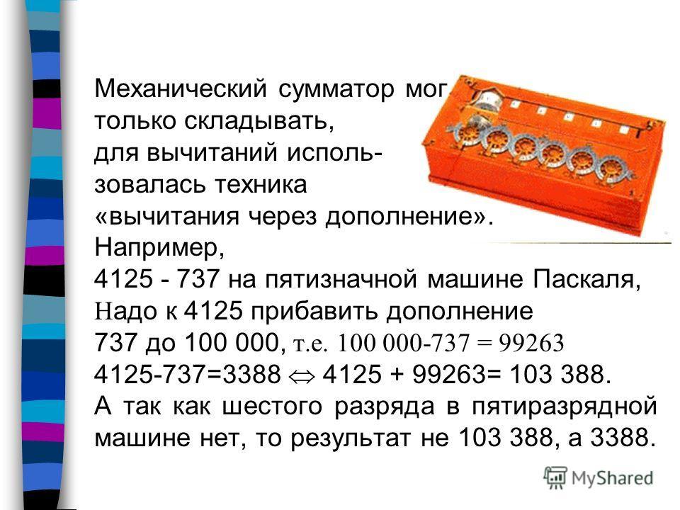 Механический сумматор мог только складывать, для вычитаний использовалась техника «вычитания через дополнение». Например, 4125 - 737 на пятизначной машине Паскаля, Н адо к 4125 прибавить дополнение 737 до 100 000, т.е. 100 000-737 = 99263 4125-737=33