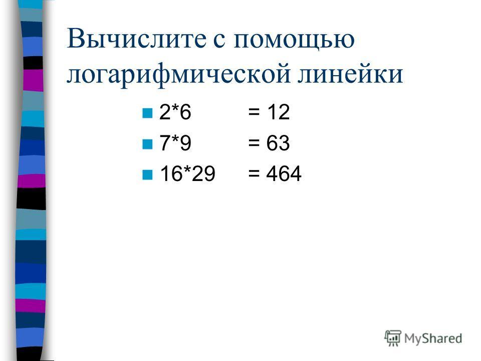 Вычислите с помощью логарифмической линейки 2*6 7*9 16*29 = 12 = 63 = 464