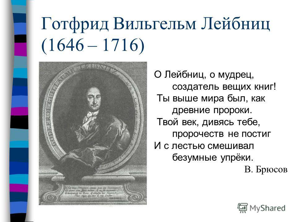 Готфрид Вильгельм Лейбниц (1646 – 1716) О Лейбниц, о мудрец, создатель вещих книг! Ты выше мира был, как древние пророки. Твой век, дивясь тебе, пророчеств не постиг И с лестью смешивал безумные упрёки. В. Брюсов