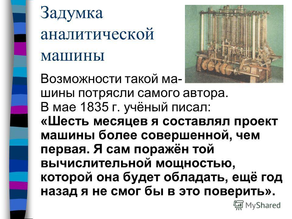 Задумка аналитической машины Возможности такой ма- шины потрясли самого автора. В мае 1835 г. учёный писал: «Шесть месяцев я составлял проект машины более совершенной, чем первая. Я сам поражён той вычислительной мощностью, которой она будет обладать