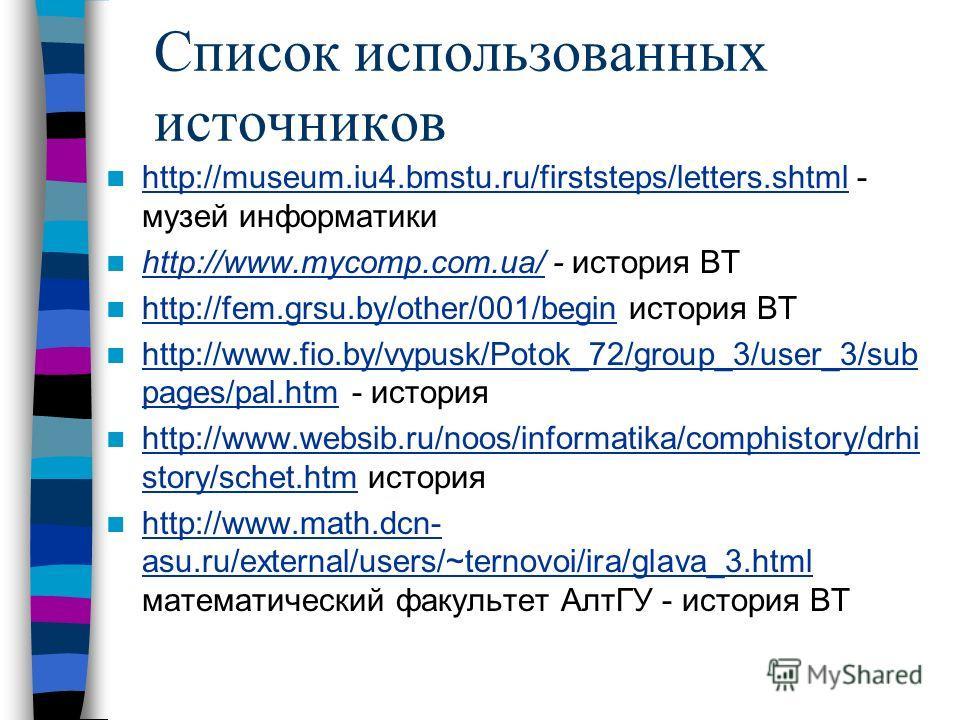 Список использованных источников http://museum.iu4.bmstu.ru/firststeps/letters.shtml - музей информатики http://museum.iu4.bmstu.ru/firststeps/letters.shtml http://www.mycomp.com.ua/ - история ВТ http://www.mycomp.com.ua/ http://fem.grsu.by/other/001
