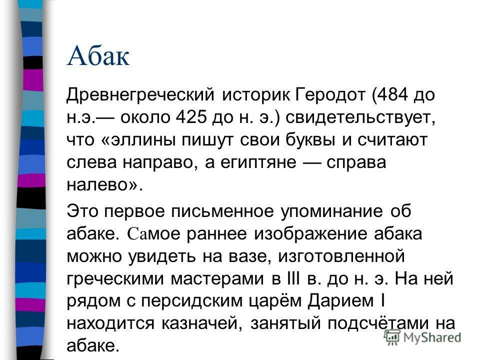 Абак Древнегреческий историк Геродот (484 до н.э. около 425 до н. э.) свидетельствует, что «эллины пишут свои буквы и считают слева направо, а египтяне справа налево». Это первое письменное упоминание об абаке. Са мое раннее изображение абака можно у
