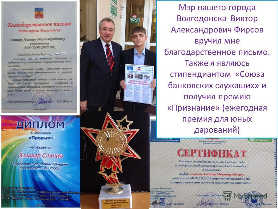 Мэр нашего города Волгодонска Виктор Александрович Фирсов вручил мне благодарственное письмо. Также я являюсь стипендиатом «Союза банковских служащих» и получил премию «Признание» (ежегодная премия для юных дарований)
