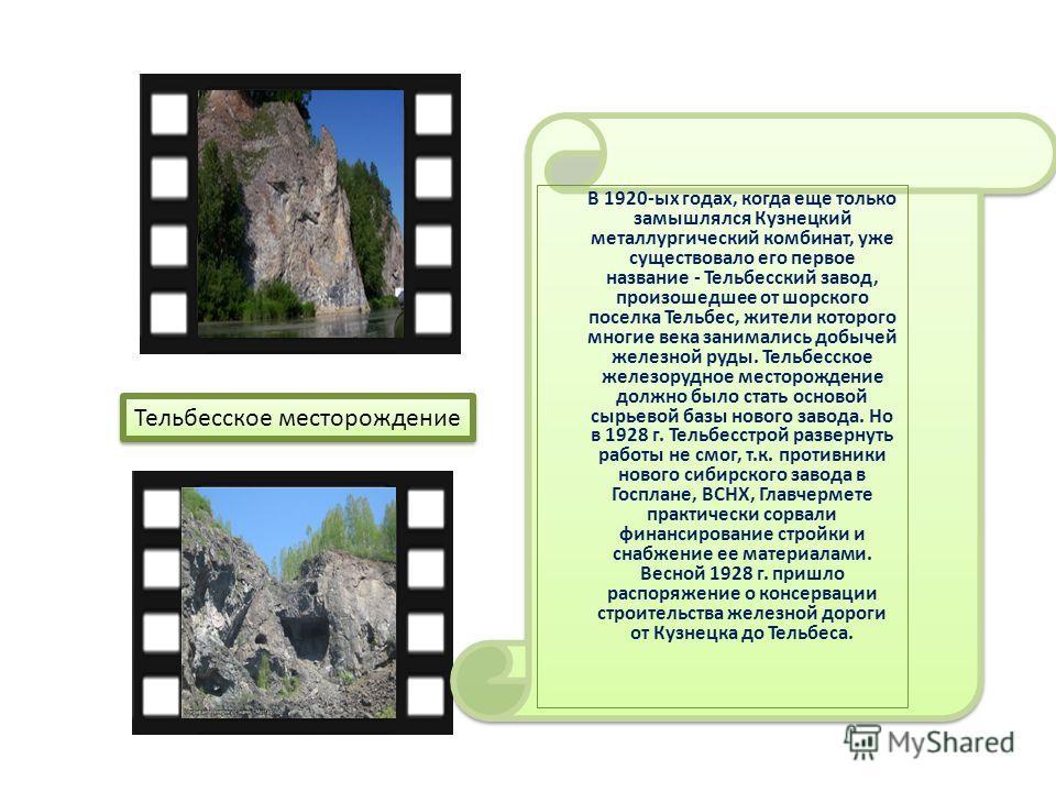 В 1920-ых годах, когда еще только замышлялся Кузнецкий металлургический комбинат, уже существовало его первое название - Тельбесский завод, произошедшее от шорского поселка Тельбес, жители которого многие века занимались добычей железной руды. Тельбе