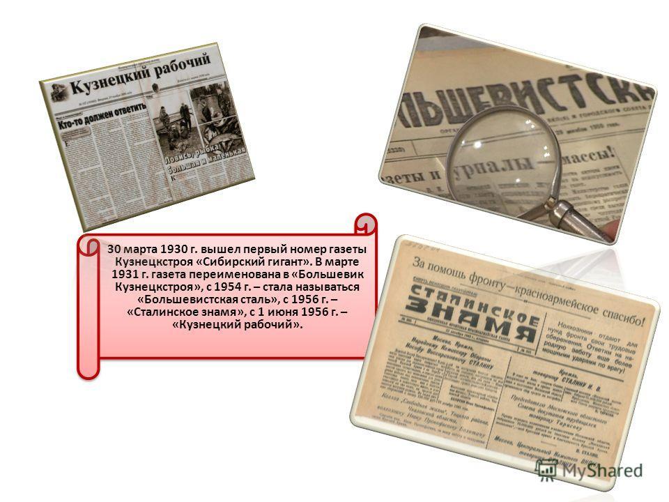 30 марта 1930 г. вышел первый номер газеты Кузнецкстроя «Сибирский гигант». В марте 1931 г. газета переименована в «Большевик Кузнецкстроя», с 1954 г. – стала называться «Большевистская сталь», с 1956 г. – «Сталинское знамя», с 1 июня 1956 г. – «Кузн