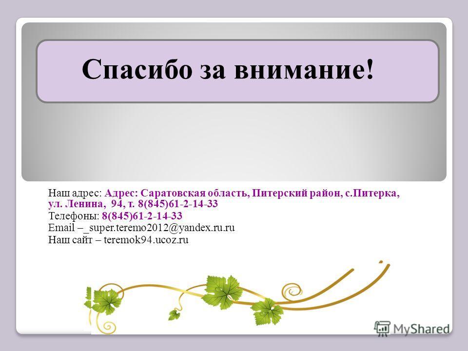 Спасибо за внимание! Наш адрес: Адрес: Саратовская область, Питерский район, с.Питерка, ул. Ленина, 94, т. 8(845)61-2-14-33 Телефоны: 8(845)61-2-14-33 Email –_super.teremo2012@yandex.ru.ru Наш сайт – teremok94.ucoz.ru