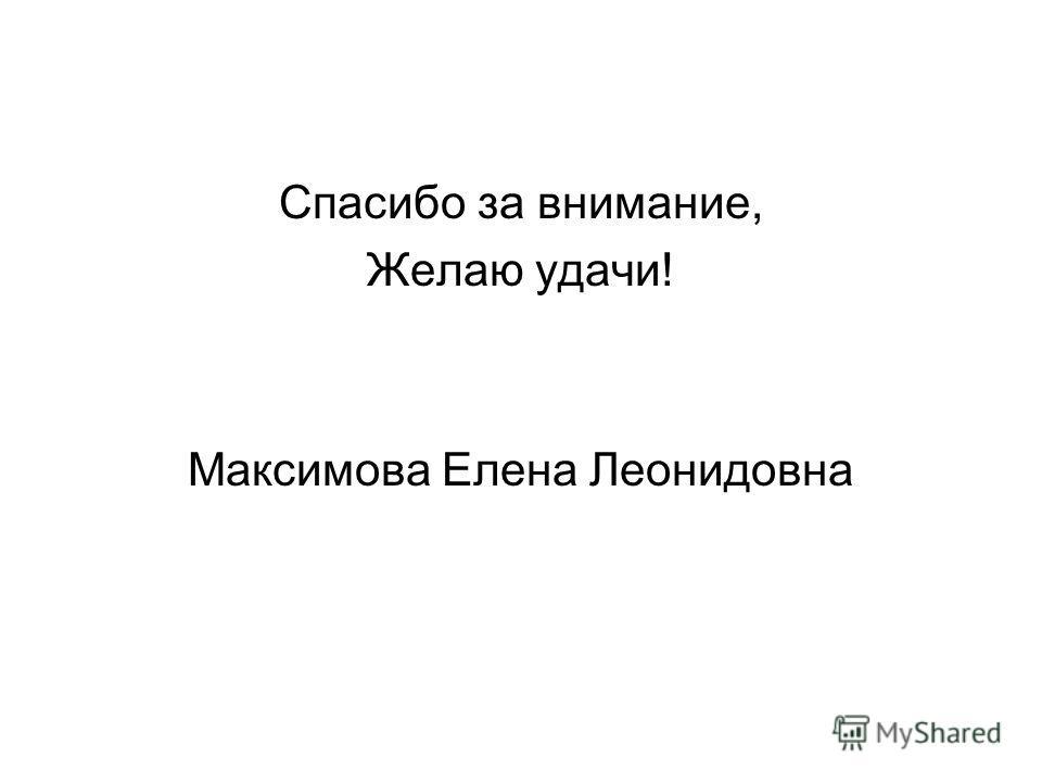 Спасибо за внимание, Желаю удачи! Максимова Елена Леонидовна