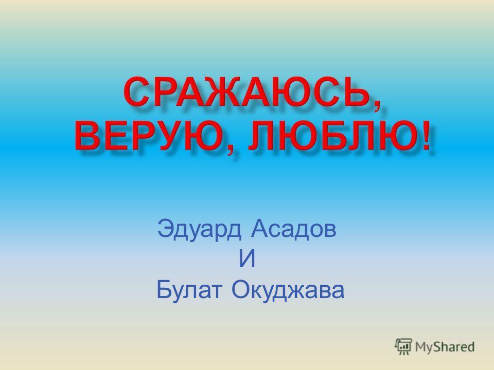 Эдуард Асадов И Булат Окуджава