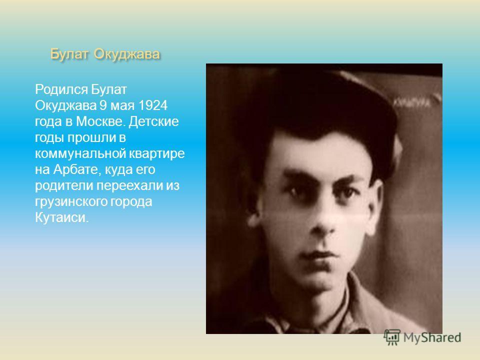Булат Окуджава Родился Булат Окуджава 9 мая 1924 года в Москве. Детские годы прошли в коммунальной квартире на Арбате, куда его родители переехали из грузинского города Кутаиси.