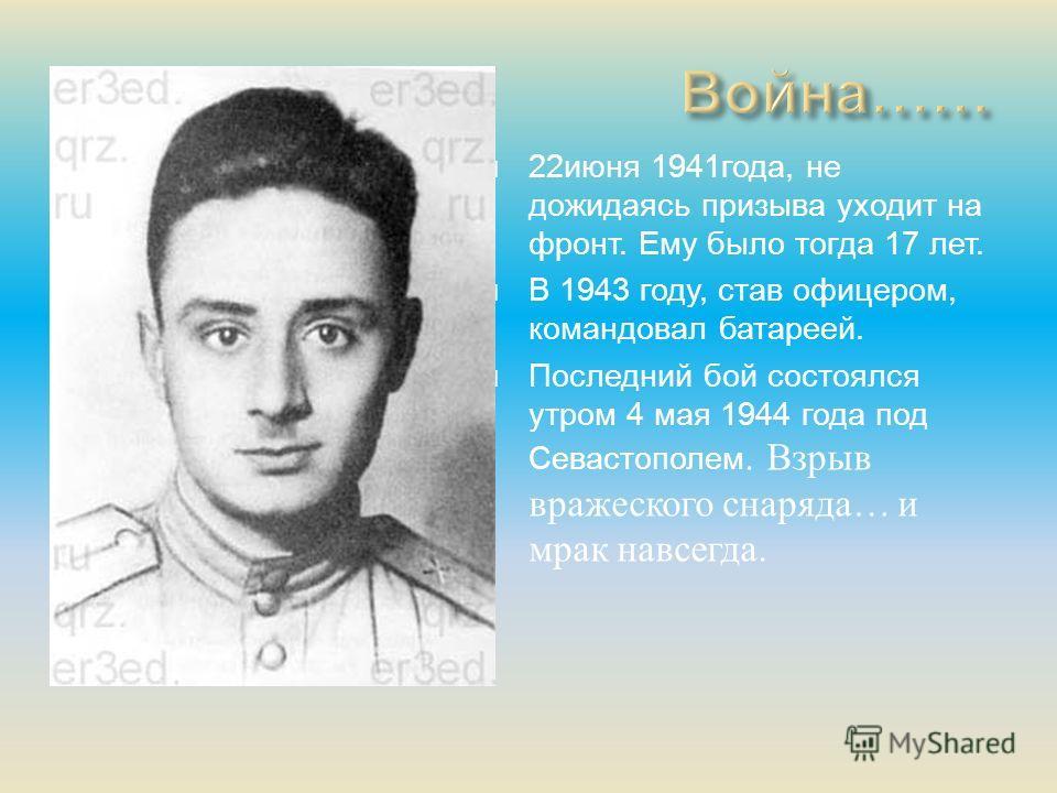 22 июня 1941 года, не дожидаясь призыва уходит на фронт. Ему было тогда 17 лет. В 1943 году, став офицером, командовал батареей. Последний бой состоялся утром 4 мая 1944 года под Севастополем. Взрыв вражеского снаряда … и мрак навсегда.