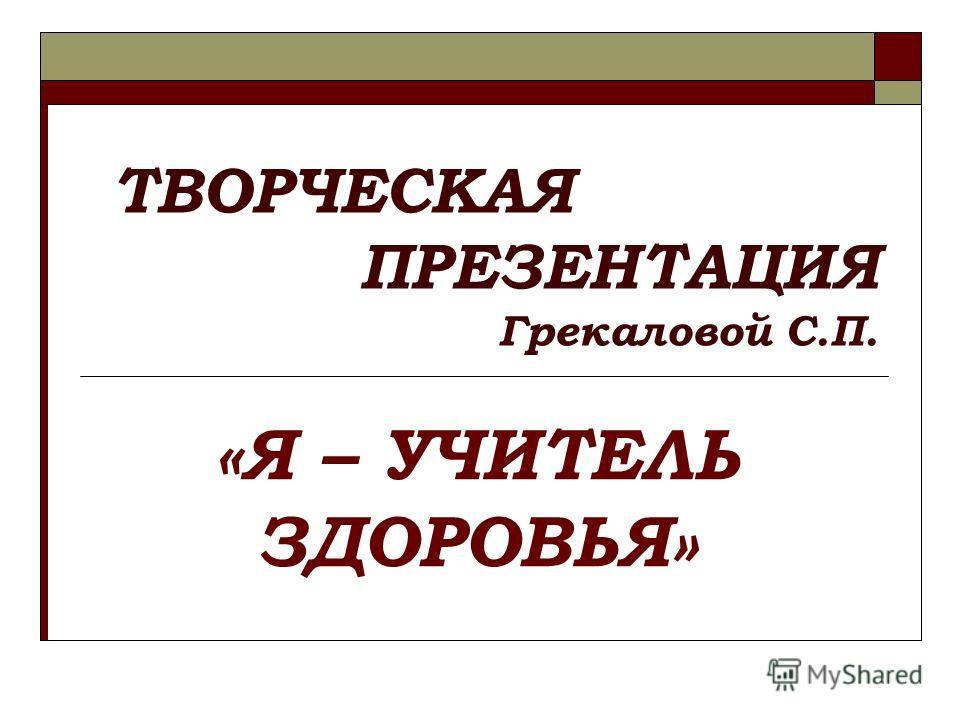 ТВОРЧЕСКАЯ ПРЕЗЕНТАЦИЯ Грекаловой С.П. «Я – УЧИТЕЛЬ ЗДОРОВЬЯ»