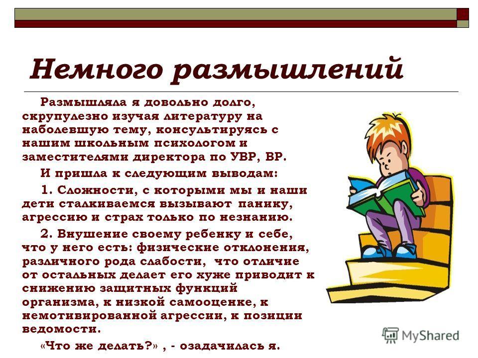 Немного размышлений Размышляла я довольно долго, скрупулезно изучая литературу на наболевшую тему, консультируясь с нашим школьным психологом и заместителями директора по УВР, ВР. И пришла к следующим выводам: 1. Сложности, с которыми мы и наши дети