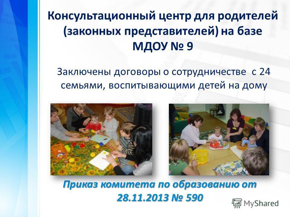 Приказ комитета по образованию от 28.11.2013 590 Консультационный центр для родителей (законных представителей) на базе МДОУ 9 Заключены договоры о сотрудничестве с 24 семьями, воспитывающими детей на дому