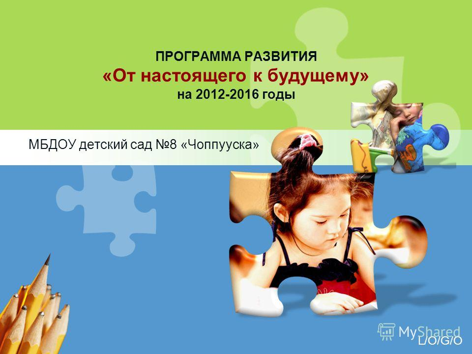 L/O/G/O ПРОГРАММА РАЗВИТИЯ «От настоящего к будущему» на 2012-2016 годы МБДОУ детский сад 8 «Чоппууска»