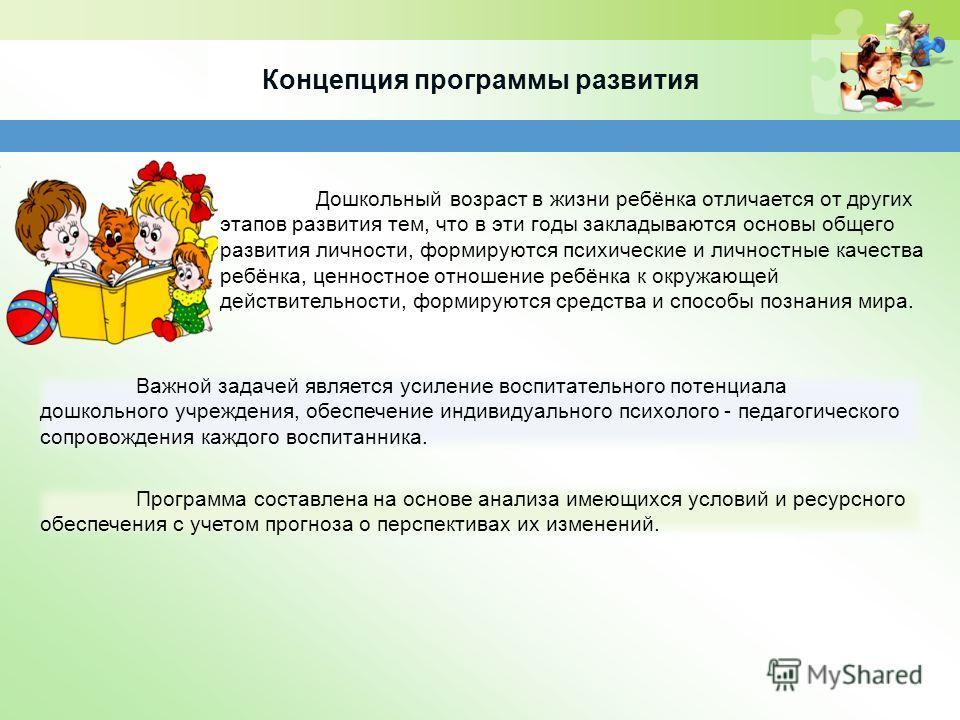 Концепция программы развития Дошкольный возраст в жизни ребёнка отличается от других этапов развития тем, что в эти годы закладываются основы общего развития личности, формируются психические и личностные качества ребёнка, ценностное отношение ребёнк