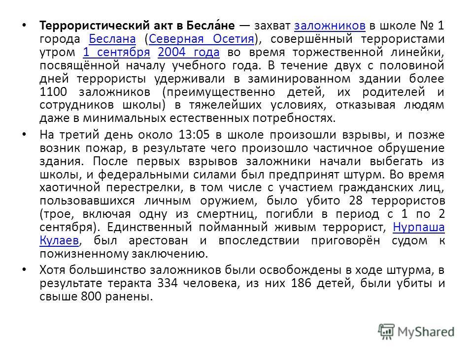 Террористический акт в Бесла́не захват заложников в школе 1 города Беслана (Северная Осетия), совершённый террористами утром 1 сентября 2004 года во время торжественной линейки, посвящённой началу учебного года. В течение двух с половиной дней террор