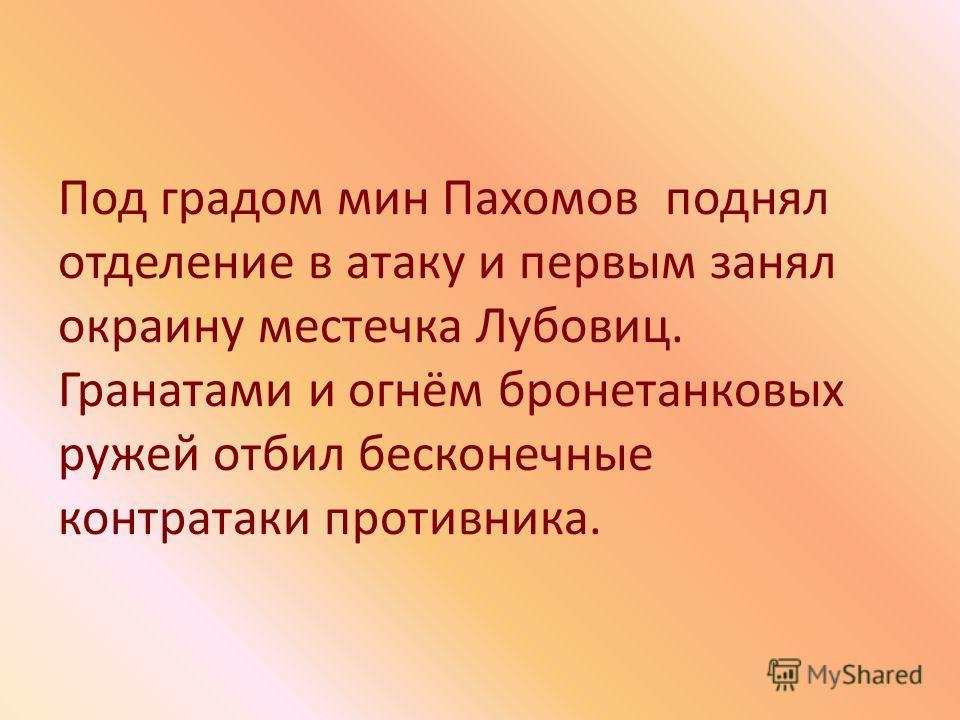 Под градом мин Пахомов поднял отделение в атаку и первым занял окраину местечка Лубовиц. Гранатами и огнём бронетанковых ружей отбил бесконечные контратаки противника.