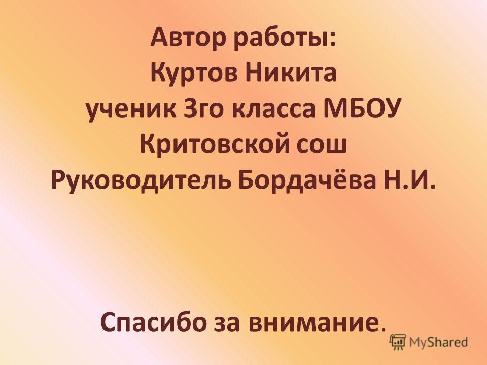 Автор работы: Куртов Никита ученик 3го класса МБОУ Критовской сош Руководитель Бордачёва Н.И. Спасибо за внимание.