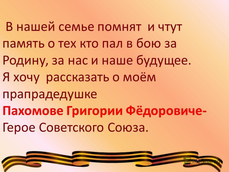 В нашей семье помнят и чтут память о тех кто пал в бою за Родину, за нас и наше будущее. Я хочу рассказать о моём прапрадедушке Пахомове Григории Фёдоровиче- Герое Советского Союза.