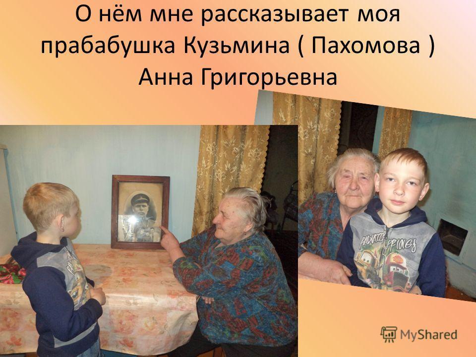 О нём мне рассказывает моя прабабушка Кузьмина ( Пахомова ) Анна Григорьевна