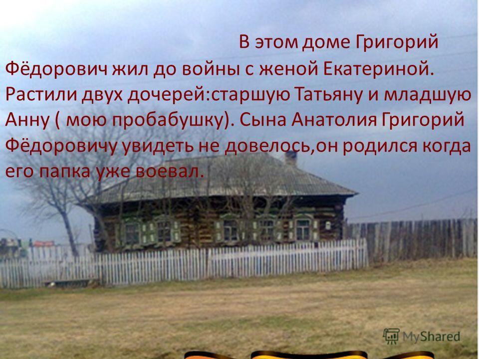 В этом доме Григорий Фёдорович жил до войны с женой Екатериной. Растили двух дочерей:старшую Татьяну и младшую Анну ( мою пробабушку). Сына Анатолия Григорий Фёдоровичу увидеть не довелось,он родился когда его папка уже воевал.