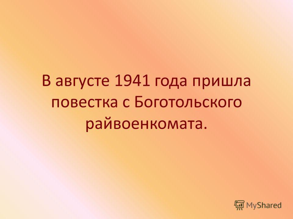 В августе 1941 года пришла повестка с Боготольского райвоенкомата.