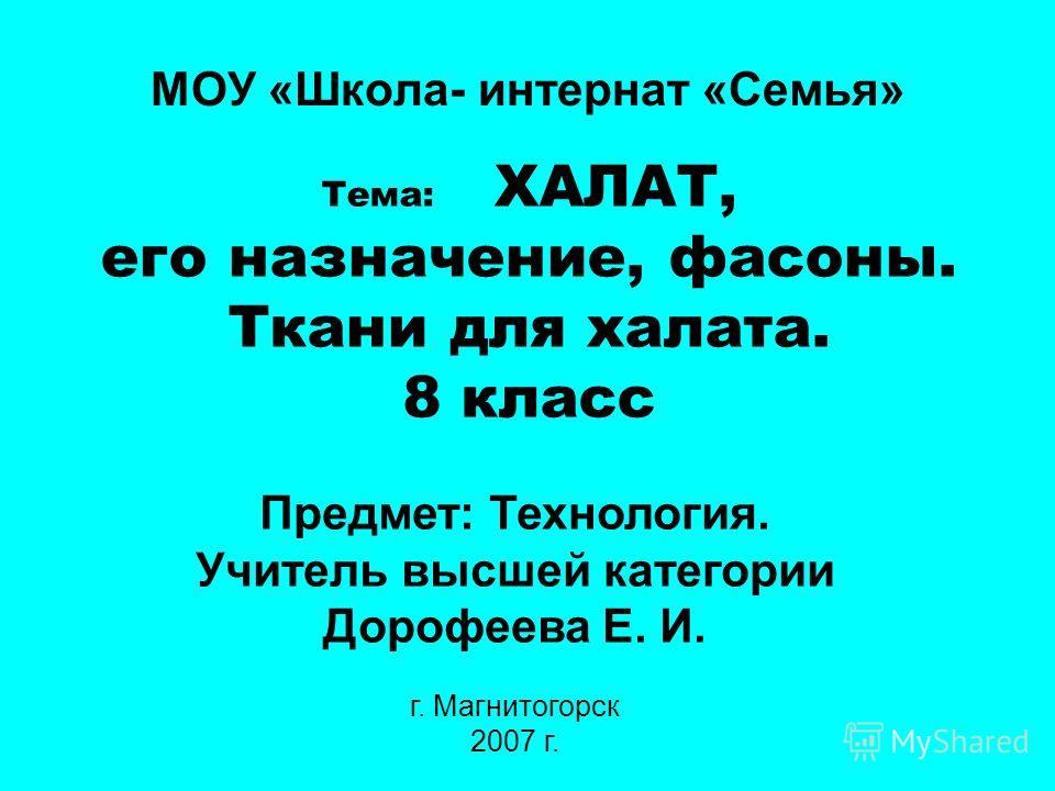 Предмет: Технология. Учитель высшей категории Дорофеева Е. И. г. Магнитогорск 2007 г. Тема: ХАЛАТ, его назначение, фасоны. Ткани для халата. 8 класс МОУ «Школа- интернат «Семья»