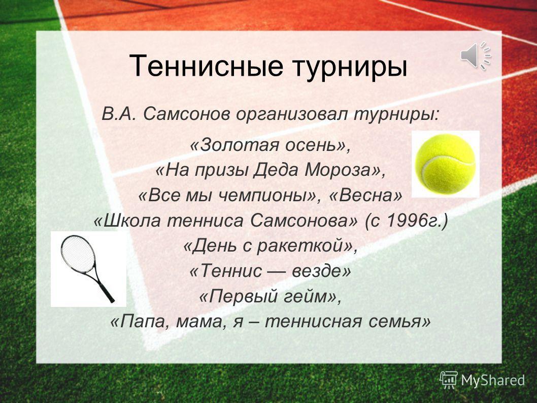 Теннисные турниры В.А. Самсонов организовал турниры: «Золотая осень», «На призы Деда Мороза», «Все мы чемпионы», «Весна» «Школа тенниса Самсонова» (с 1996 г.) «День с ракеткой», «Теннис везде» «Первый гейм», «Папа, мама, я – теннисная семья»