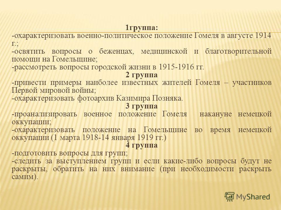 1 группа: -охарактеризовать военно-политическое положение Гомеля в августе 1914 г.; -освятить вопросы о беженцах, медицинской и благотворительной помощи на Гомельщине; -рассмотреть вопросы городской жизни в 1915-1916 гг. 2 группа -привести примеры на