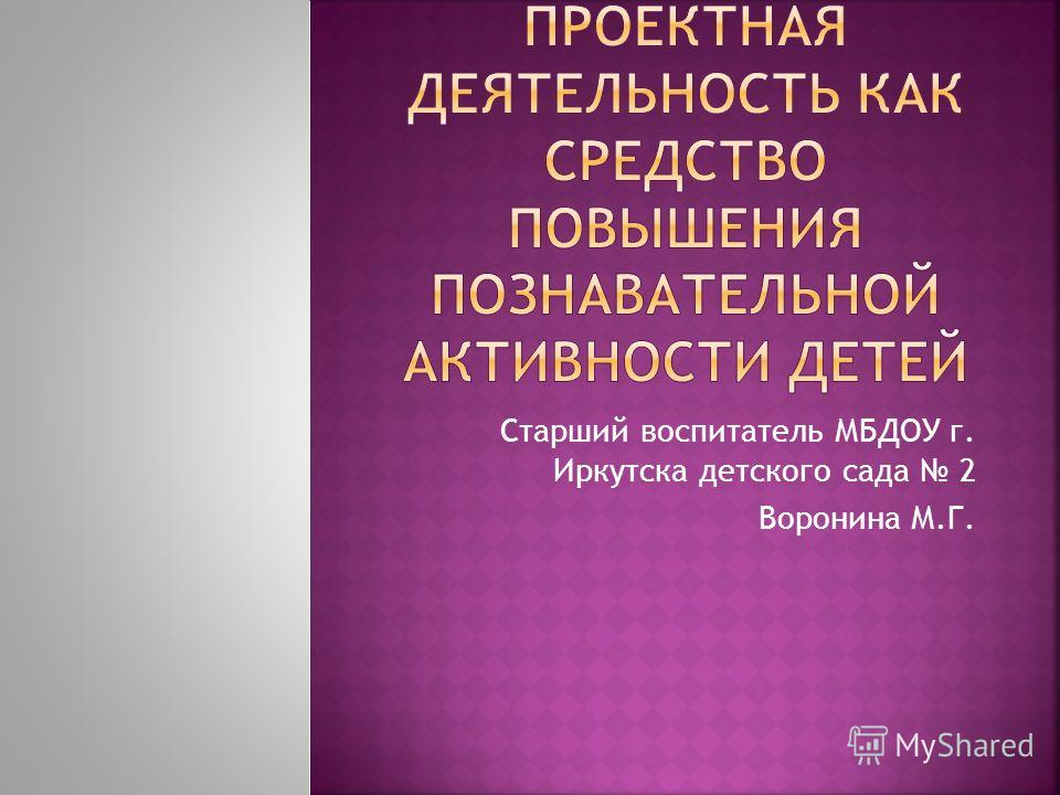 Старший воспитатель МБДОУ г. Иркутска детского сада 2 Воронина М.Г.