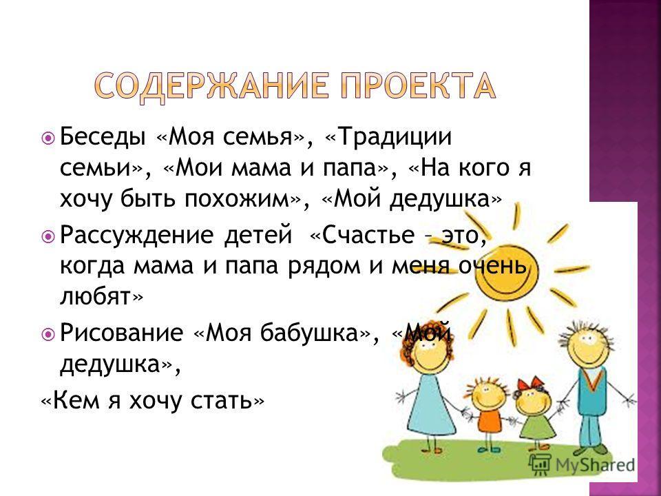 Беседы «Моя семья», «Традиции семьи», «Мои мама и папа», «На кого я хочу быть похожим», «Мой дедушка» Рассуждение детей «Счастье – это, когда мама и папа рядом и меня очень любят» Рисование «Моя бабушка», «Мой дедушка», «Кем я хочу стать»