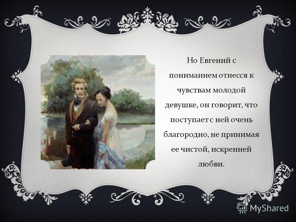 Но Евгений с пониманием отнесся к чувствам молодой девушке, он говорит, что поступает с ней очень благородно, не принимая ее чистой, искренней любви.
